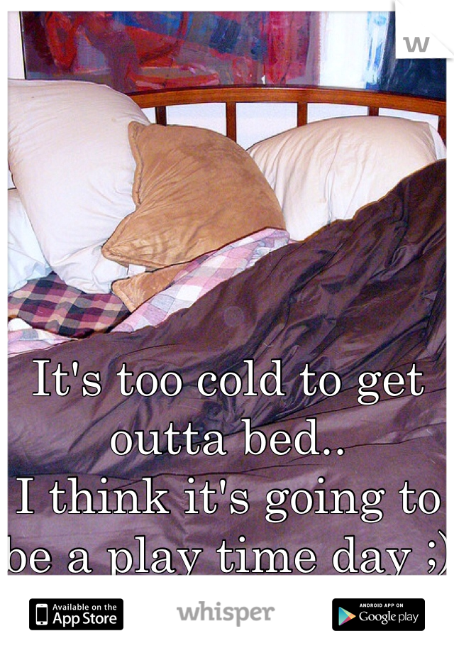 It's too cold to get outta bed.. I think it's going to be a play time day ;) hehe