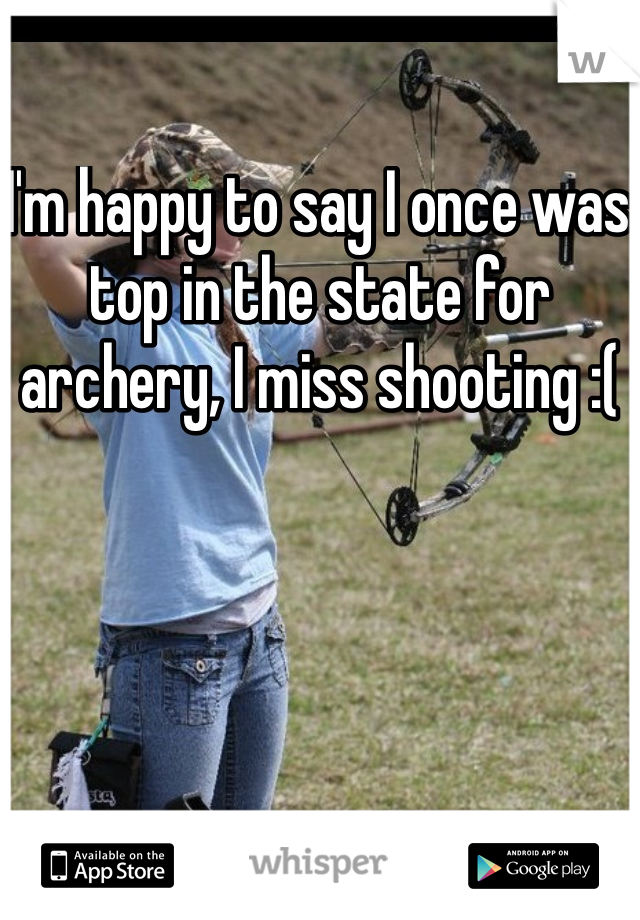 I'm happy to say I once was top in the state for archery, I miss shooting :(