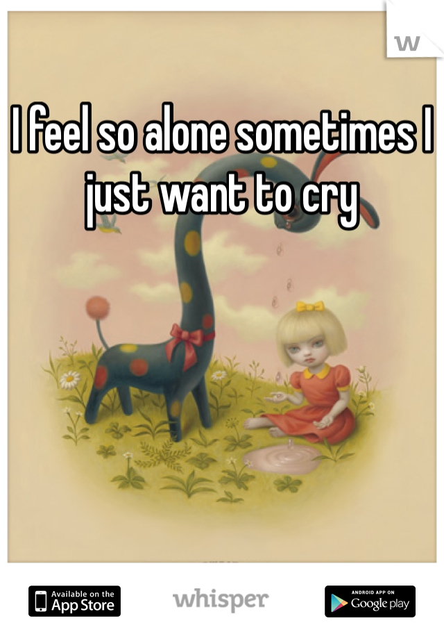 I feel so alone sometimes I just want to cry