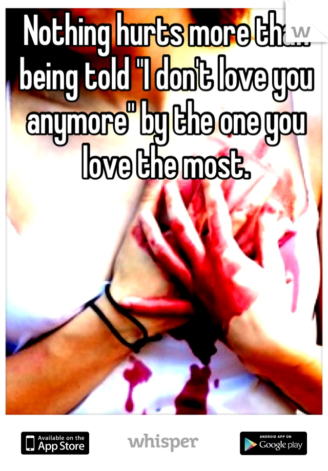 """Nothing hurts more than being told """"I don't love you anymore"""" by the one you love the most."""