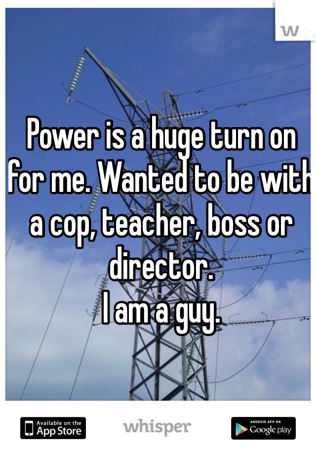 Power is a huge turn on for me. Wanted to be with a cop, teacher, boss or director.  I am a guy.