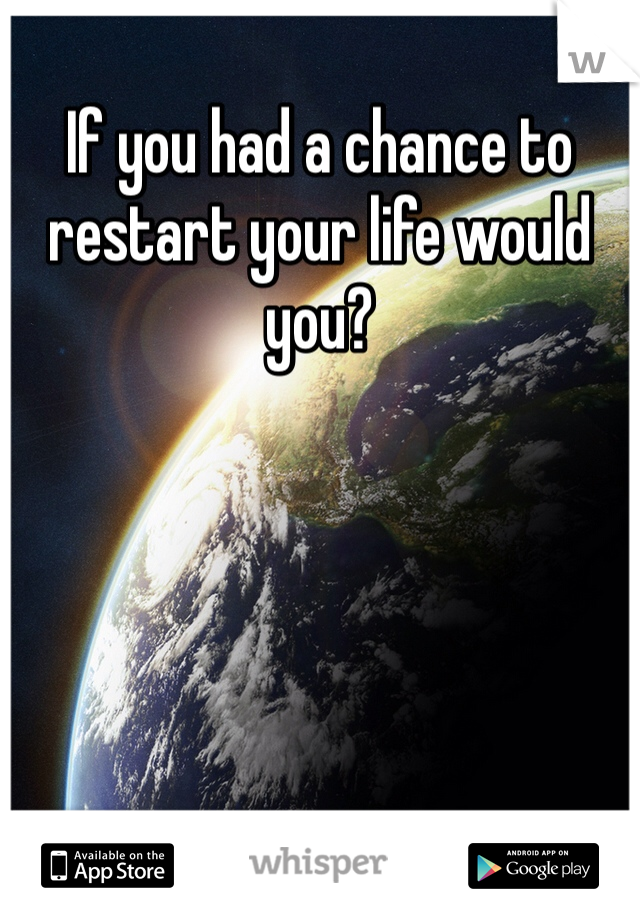 If you had a chance to restart your life would you?
