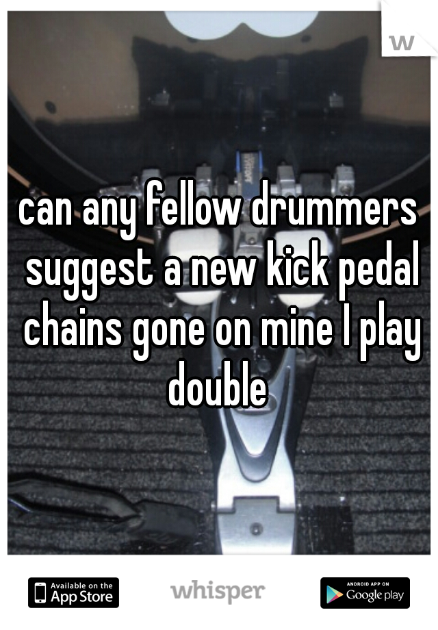 can any fellow drummers suggest a new kick pedal chains gone on mine I play double