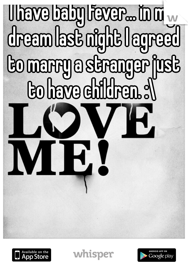 I have baby fever... in my dream last night I agreed to marry a stranger just to have children. :\