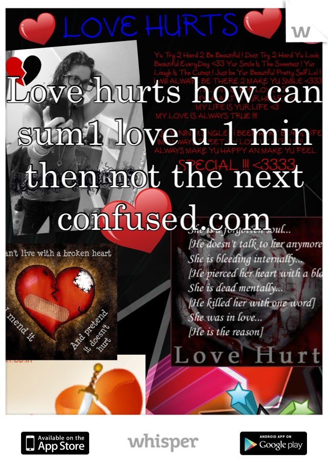 Love hurts how can sum1 love u 1 min then not the next confused.com