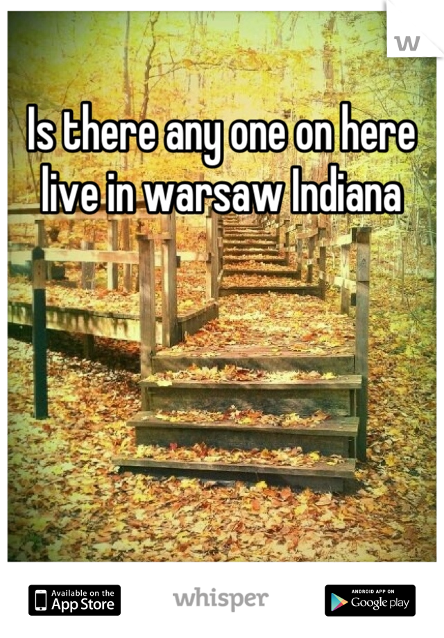 Is there any one on here live in warsaw Indiana