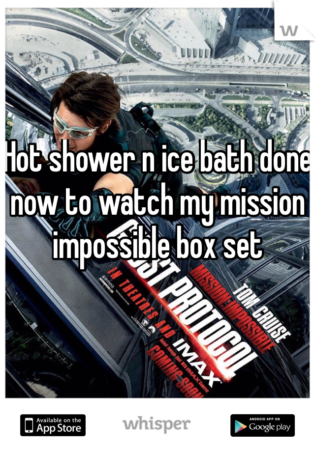 Hot shower n ice bath done now to watch my mission impossible box set