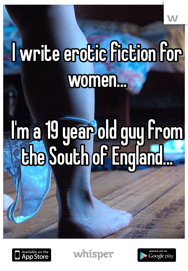 I write erotic fiction for women...  I'm a 19 year old guy from the South of England...