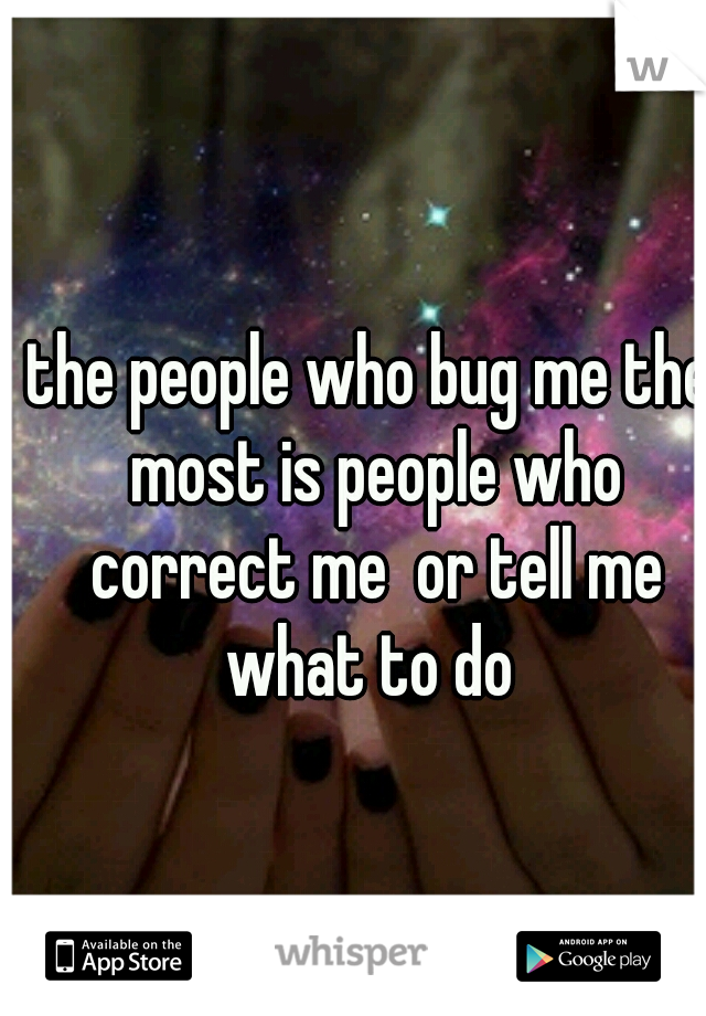 the people who bug me the most is people who correct me  or tell me what to do