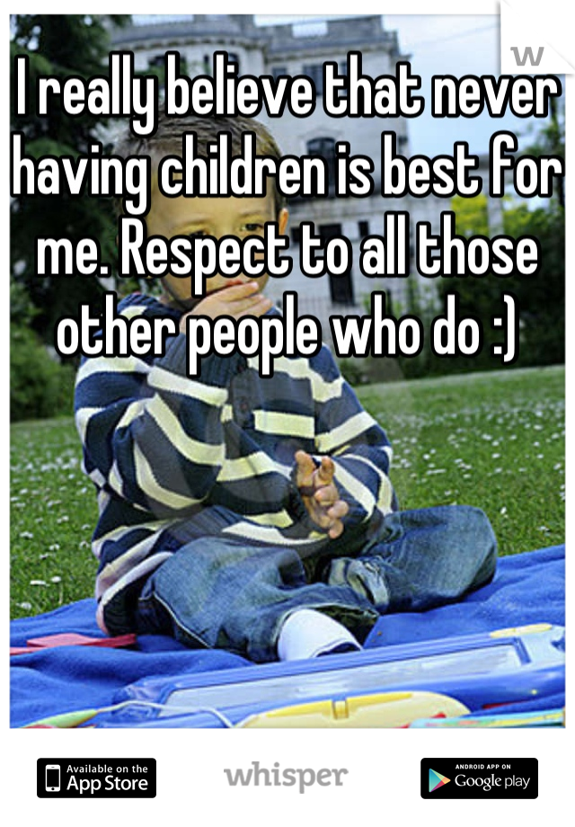 I really believe that never having children is best for me. Respect to all those other people who do :)