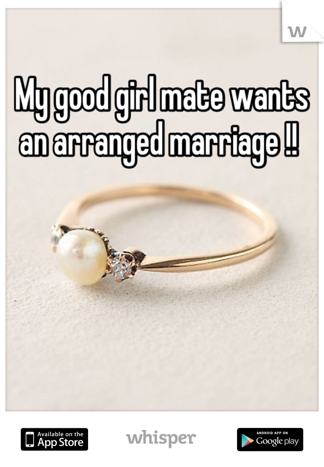 My good girl mate wants an arranged marriage !!