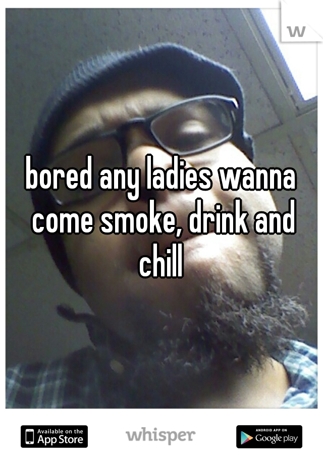 bored any ladies wanna come smoke, drink and chill