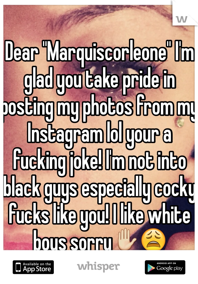 "Dear ""Marquiscorleone"" I'm glad you take pride in posting my photos from my Instagram lol your a fucking joke! I'm not into black guys especially cocky fucks like you! I like white boys sorry✋😩"