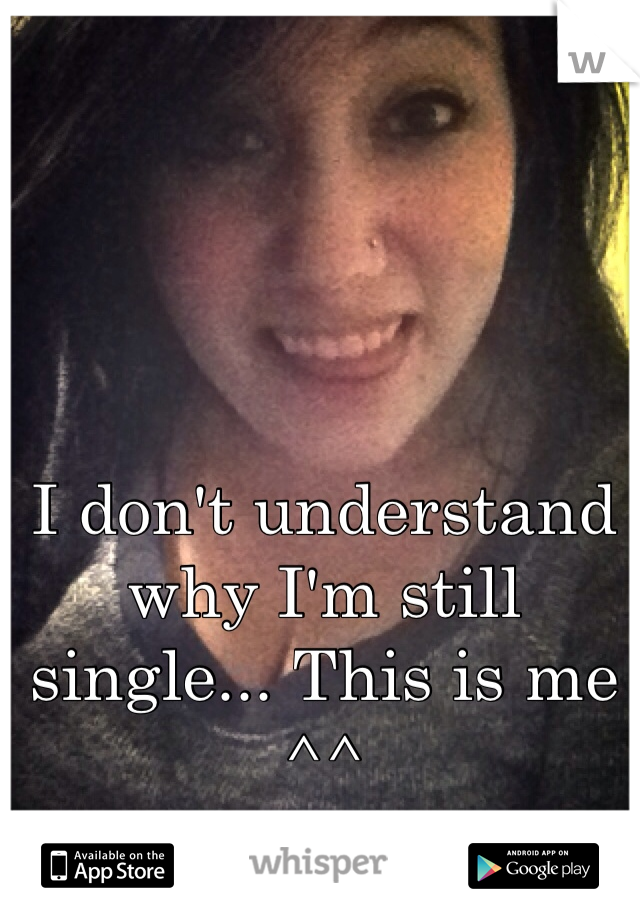 I don't understand why I'm still single... This is me ^^