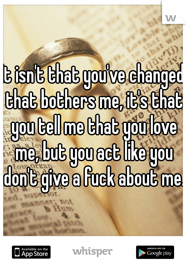 It isn't that you've changed that bothers me, it's that you tell me that you love me, but you act like you don't give a fuck about me.