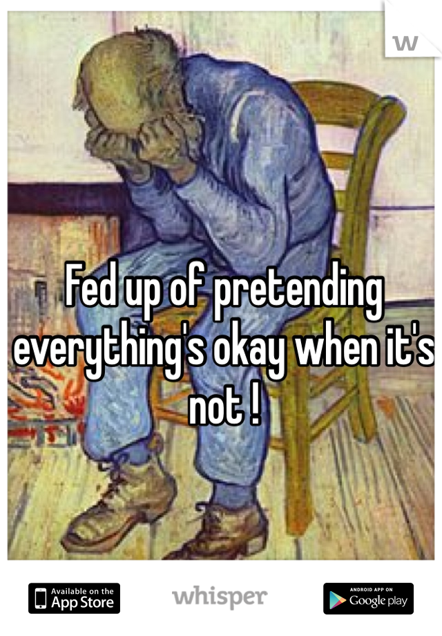 Fed up of pretending everything's okay when it's not !