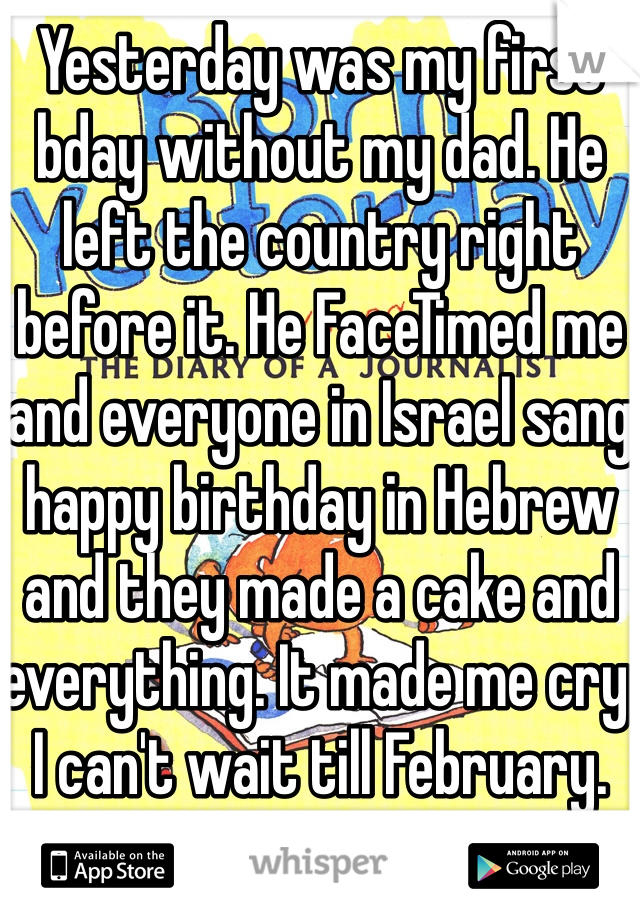 Yesterday was my first bday without my dad. He left the country right before it. He FaceTimed me and everyone in Israel sang happy birthday in Hebrew and they made a cake and everything. It made me cry. I can't wait till February.