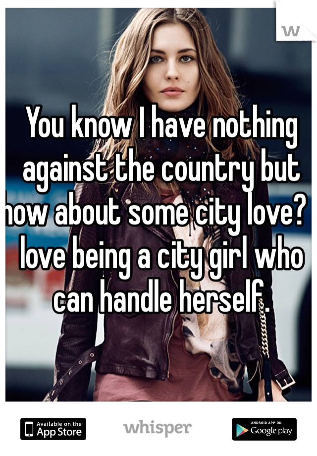 You know I have nothing against the country but how about some city love? I love being a city girl who can handle herself.