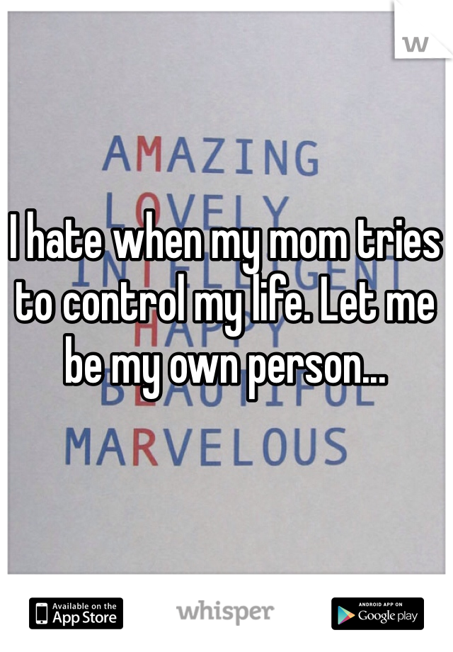 I hate when my mom tries to control my life. Let me be my own person...
