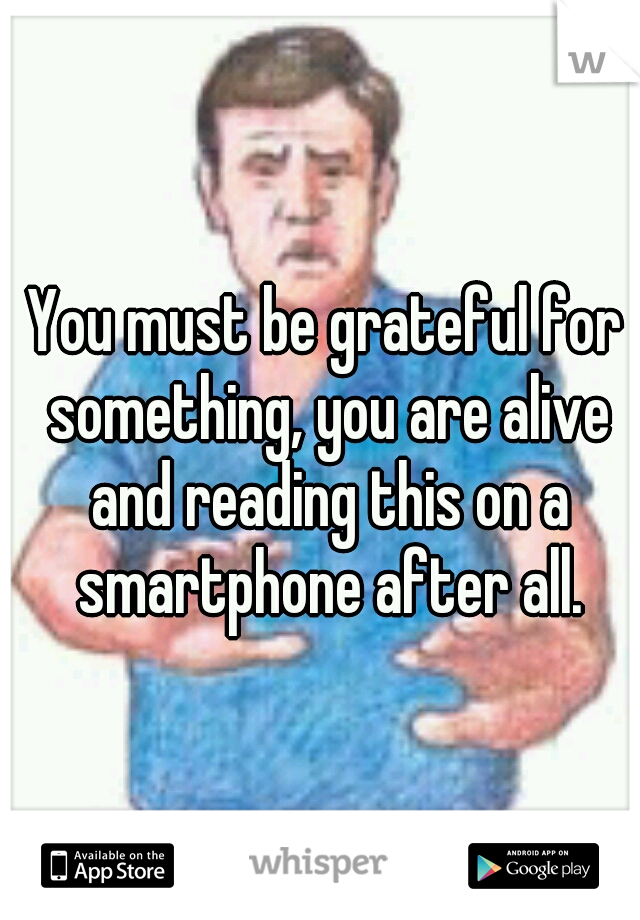 You must be grateful for something, you are alive and reading this on a smartphone after all.