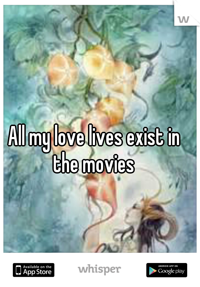 All my love lives exist in the movies