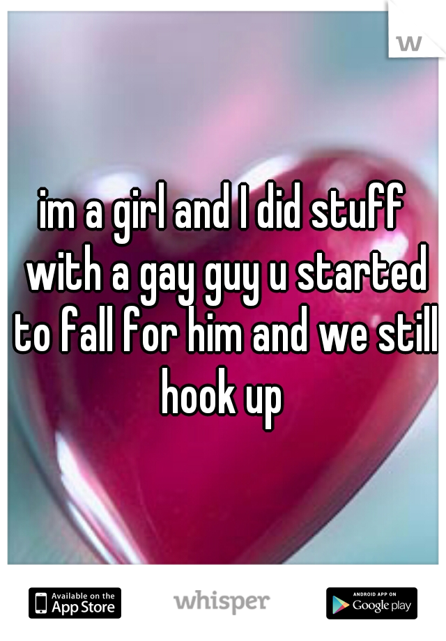 im a girl and I did stuff with a gay guy u started to fall for him and we still hook up