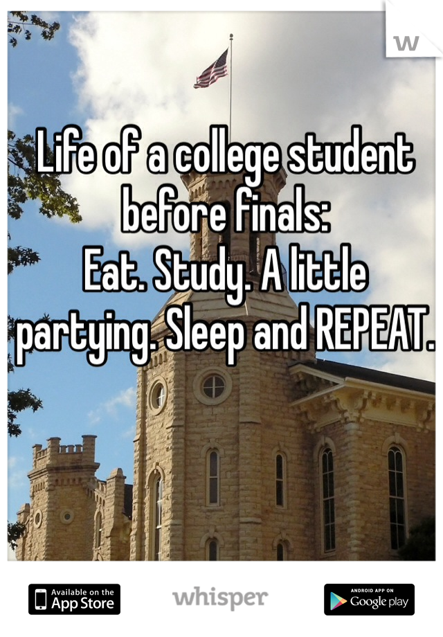 Life of a college student before finals: Eat. Study. A little partying. Sleep and REPEAT.