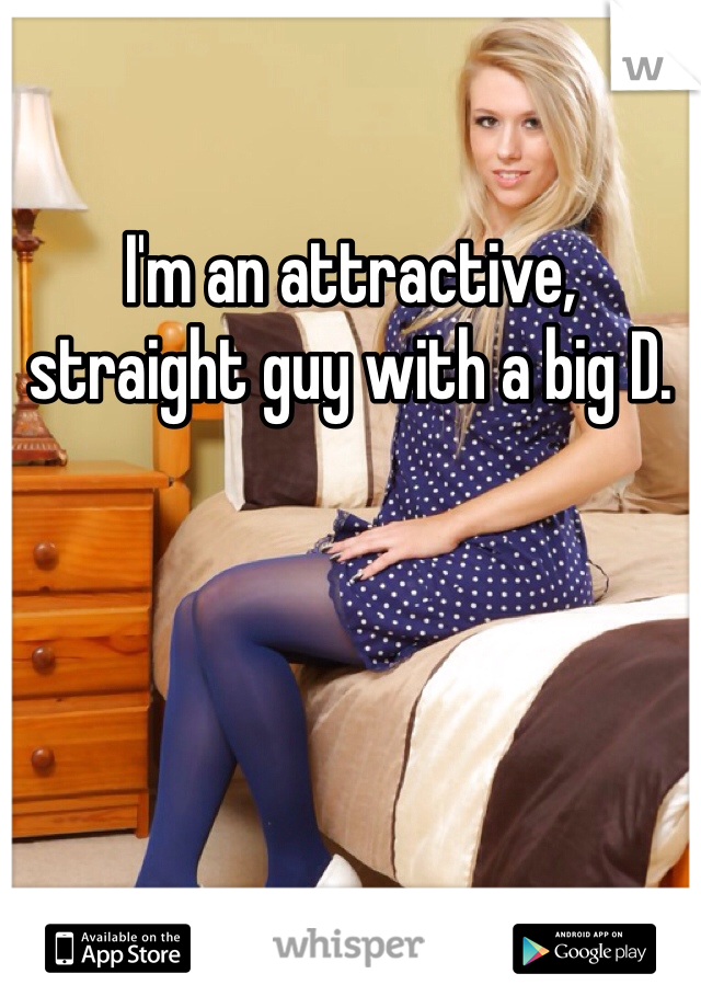 I'm an attractive, straight guy with a big D.