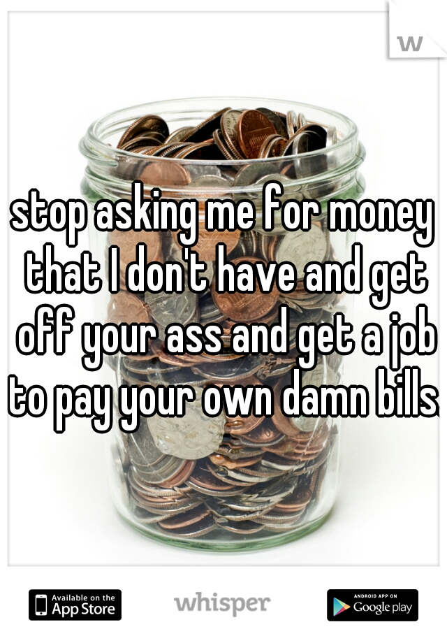 stop asking me for money that I don't have and get off your ass and get a job to pay your own damn bills.