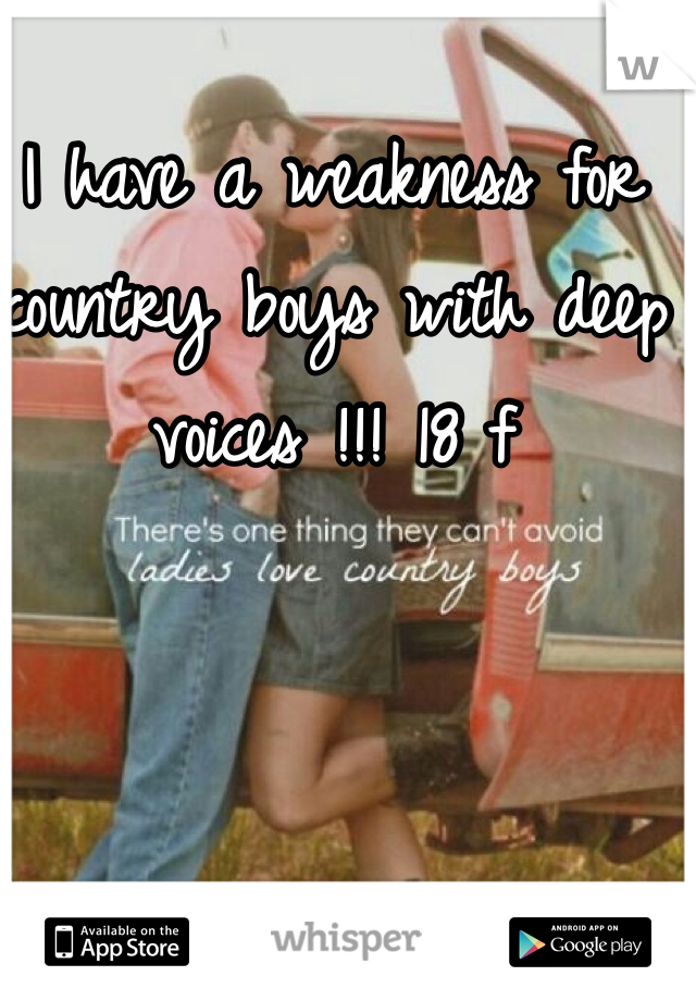 I have a weakness for country boys with deep voices !!! 18 f