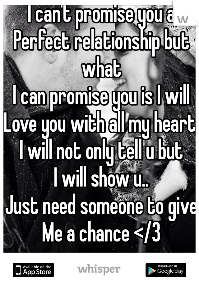 I can't promise you a  Perfect relationship but what  I can promise you is I will Love you with all my heart,  I will not only tell u but I will show u.. Just need someone to give  Me a chance </3