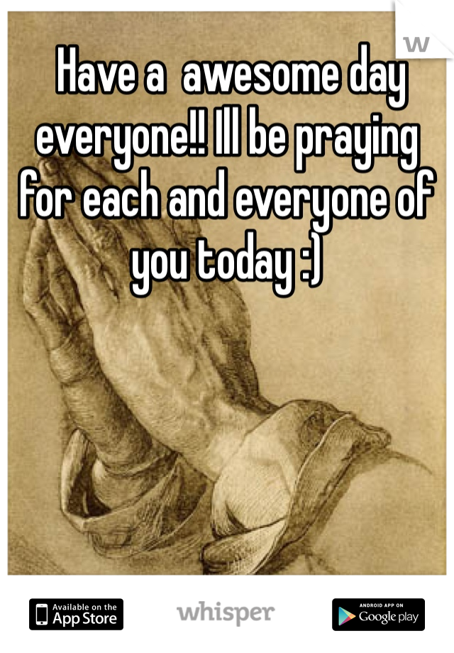 Have a  awesome day everyone!! Ill be praying for each and everyone of you today :)
