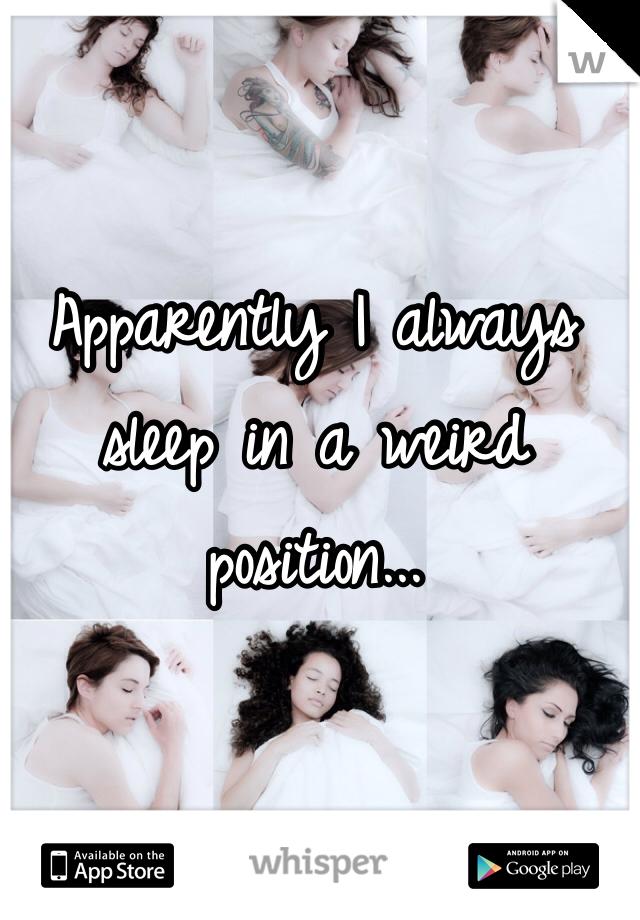 Apparently I always sleep in a weird position...