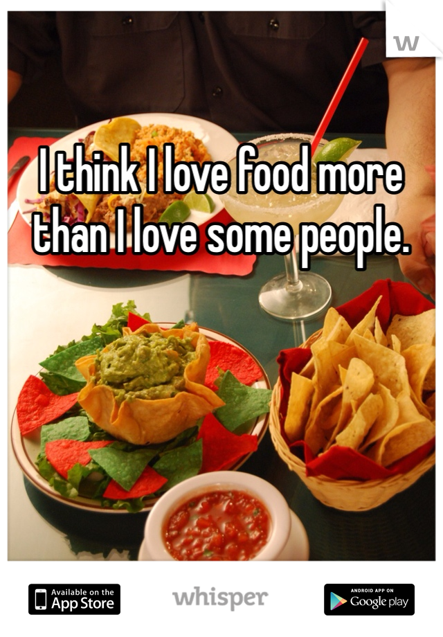 I think I love food more than I love some people.