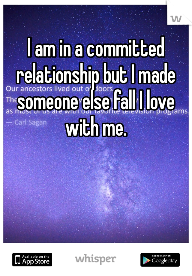 I am in a committed relationship but I made someone else fall I love with me.