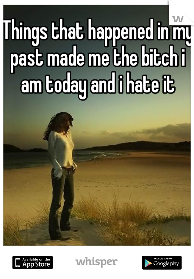 Things that happened in my past made me the bitch i am today and i hate it