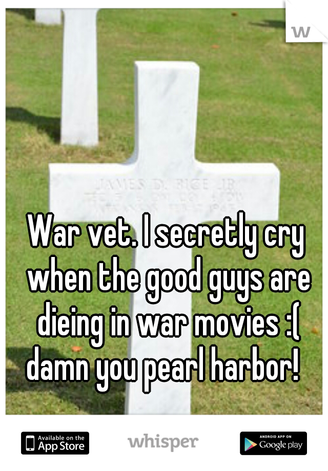 War vet. I secretly cry when the good guys are dieing in war movies :( damn you pearl harbor!