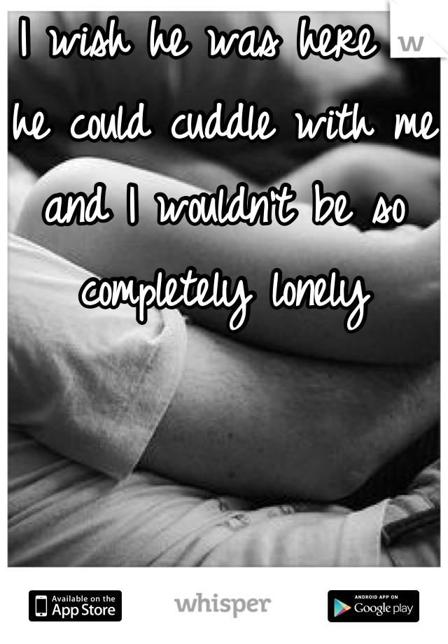 I wish he was here so he could cuddle with me and I wouldn't be so completely lonely