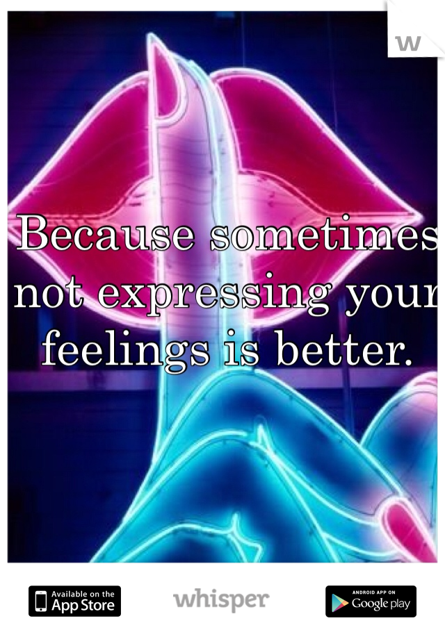 Because sometimes not expressing your feelings is better.