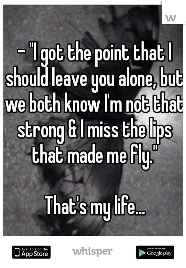 """- """"I got the point that I should leave you alone, but we both know I'm not that strong & I miss the lips that made me fly.""""  That's my life..."""