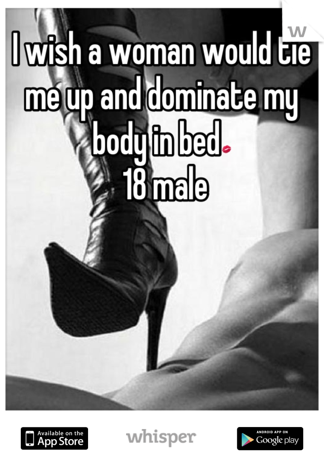 I wish a woman would tie me up and dominate my body in bed💋  18 male