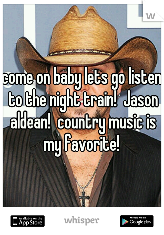 come on baby lets go listen to the night train!  Jason aldean!  country music is my favorite!