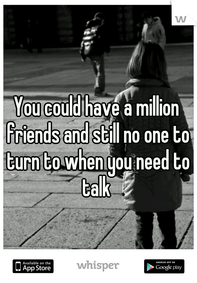 You could have a million friends and still no one to turn to when you need to talk