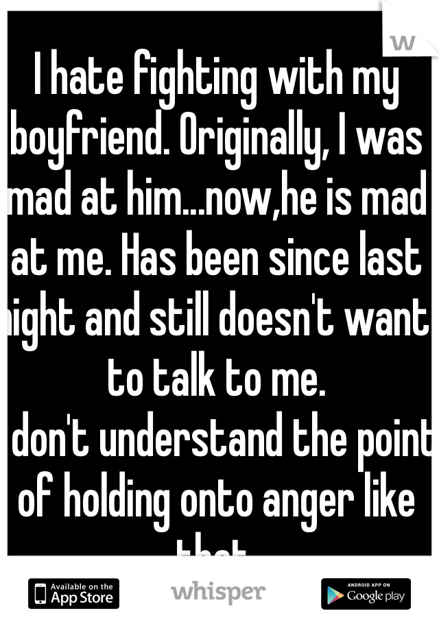 I hate fighting with my boyfriend. Originally, I was mad at him...now,he is mad at me. Has been since last night and still doesn't want to talk to me. I don't understand the point of holding onto anger like that.