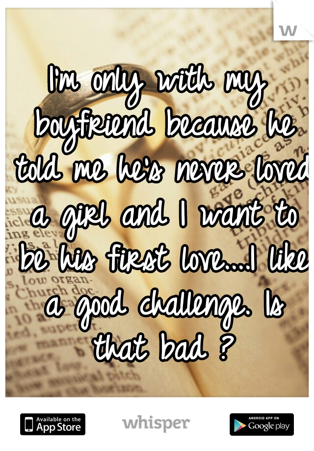 I'm only with my boyfriend because he told me he's never loved a girl and I want to be his first love....I like a good challenge. Is that bad ?