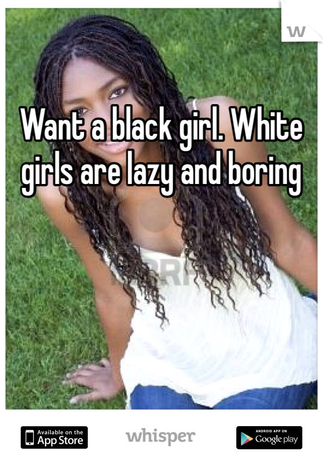 Want a black girl. White girls are lazy and boring