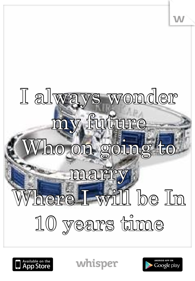 I always wonder my future  Who on going to marry  Where I will be In 10 years time