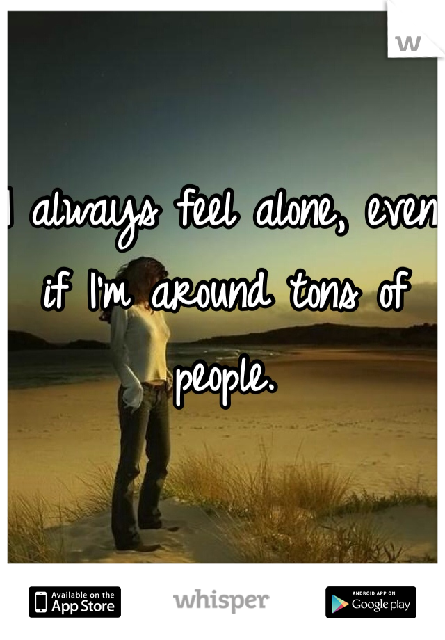 I always feel alone, even if I'm around tons of people.