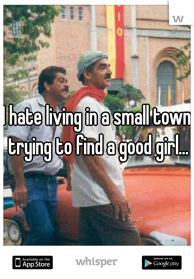 I hate living in a small town trying to find a good girl...