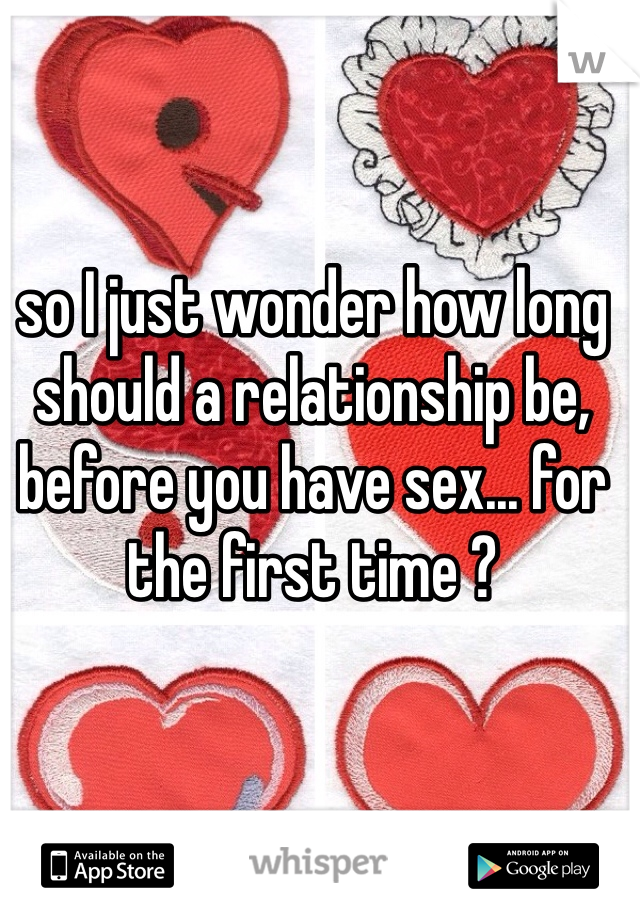 so I just wonder how long should a relationship be, before you have sex... for the first time ?